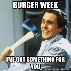 Patrick Bateman With Axe - Burger Week I've got something for you