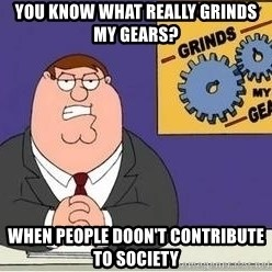 Grinds My Gears Peter Griffin - you know what really grinds my gears? When people doon't contribute to society