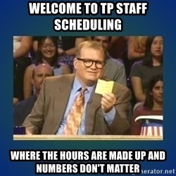 drew carey - Welcome to TP Staff Scheduling Where the hours are made up and numbers don't matter