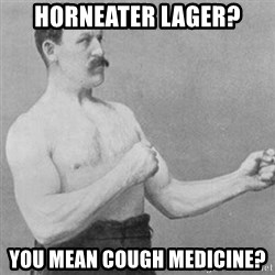 overly manly man - horneater lager? you mean cough medicine?