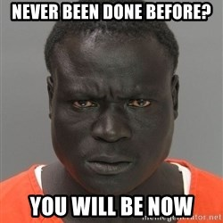 Jailnigger - never been done before? You will be now