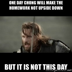 But it is not this Day ARAGORN - One day Chong will make The homework not upside down  But it is not this day