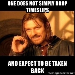 one does not  - One Does not simply drop timeslips and expect to be taken back