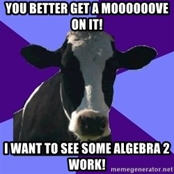 Coworker Cow - You better get a moooooove on it! I want to see some Algebra 2 work!
