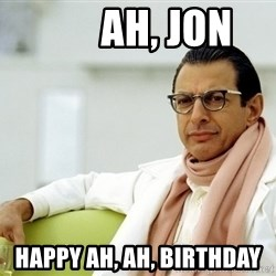 Jeff Goldblum -        ah, jon happy ah, ah, birthday