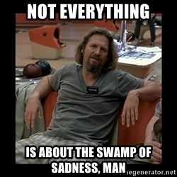 The Dude - Not everything Is about the SWAMP of sadness, man