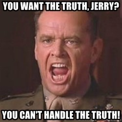 Jack Nicholson - You can't handle the truth! - You want the truth, Jerry? You can't handle the truth!