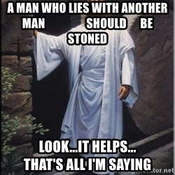 Hell Yeah Jesus - a man who lies with another man                  should      be         stoned look...it helps...               that's all I'm saying