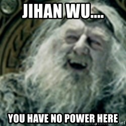 you have no power here - jihan wu.... you have no power here