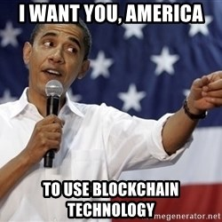 Obama You Mad - I want you, America To use Blockchain technology