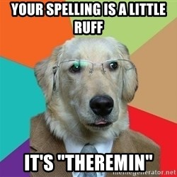 "Business Dog - your spelling is a little ruff it's ""Theremin"""