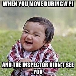 Evil Plan Baby - when you move during a PI and the inspector didn't see you