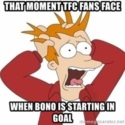 Fry Panic - that moment tfc fans face when bono is starting in goal