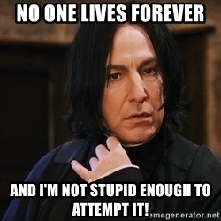 Professor Snape - No one lives forever and i'm not stupid enough to attempt it!