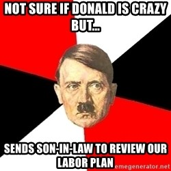 Advice Hitler - Not sure if donald is crazy but... Sends son-in-law to review our labor plan