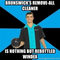 Annoying Bowler Guy  - Brunswick's Remove-All cleaner  is nothing but rebottled Windex