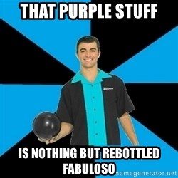 Annoying Bowler Guy  - THAT PURPLE stUFF IS NOTHING BUT REBOTTLED FABULOSO