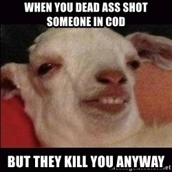 10 goat - when you dead ass shot someone in cod but they kill you anyway