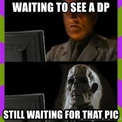 ill just wait here - WaItinG To see a dp Still wAiting for that pIc