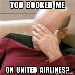 Face Palm - you  booked  me on  united  airlines?