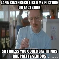 Pretty serious - Jana Rozenberg liked my picture on Facebook  so I guess you could say things are pretty serious
