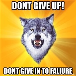 Courage Wolf - dont give up! Dont give in to faliure