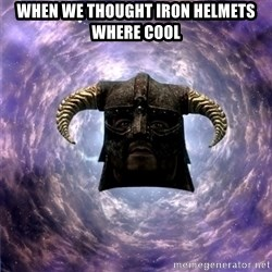 Skyrim - when we thought iron helmets where cool