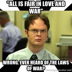 "Dwight from the Office - ""All is fair in love and war"" wrong. Ever heard of the laws of war?"