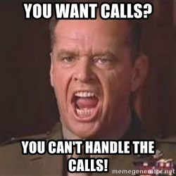 Jack Nicholson - You can't handle the truth! - You want calls? YOU CAN'T HANDLE THE CALLS!