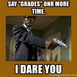 """say what one more time - Say """"grades"""" onr more time. I dare you"""