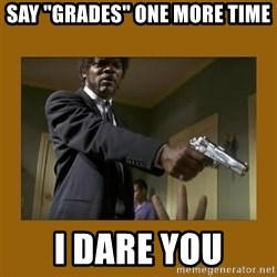"""say what one more time - Say """"grades"""" one more time I dare you"""