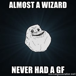 Forever Alone - almost a wizard  never had a gf