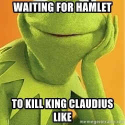 Kermit the frog - waiting for Hamlet to kill king claudius like