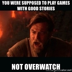 """Obi Wan Kenobi """"You were my brother!"""" - you were supposed to play games with good stories not overwatch"""