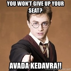 Harry Potter spell - You won't give up your seat? Avada kedavra!!
