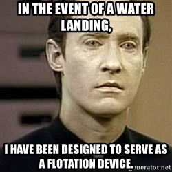 Star Trek Data - In the event of a water landing,  I HAVE BEEN DESIGNED TO SERVE AS A FLOTATION DEVICE.