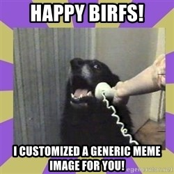 Yes, this is dog! - happy birfs! I customized a generic meme image for you!