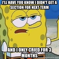 Only Cried for 20 minutes Spongebob - I'll Have you know I didn't get a section for next term And I Only Cried for 3 months