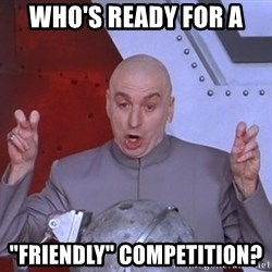 "Dr. Evil Air Quotes - WHO'S READY FOR A  ""fRIENDLY"" COMPETITION?"