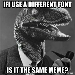 Philosoraptor - Ifi use a different font Is it the same meme?