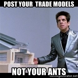 Zoolander for Ants - Post your  trade models not your ants