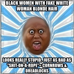 "Yo Mama - black women with fake white woman blonde hair looks really stupid.  Just as bad as ""shit-on-a-rope""= cornrows & dreadlocks"