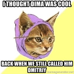 Hipster Kitty - i thought dima was cool Back When we still called him dmitriy