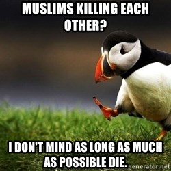 Puffin Unpopular - muslims killing each other? i don't mind as long as much as possible die.
