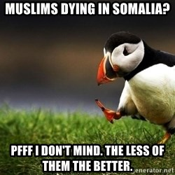 Puffin Unpopular - muslims dying in somalia? Pfff i don't mind. the less of them the better.
