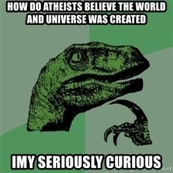 Velociraptor Xd - How do atheists BELIEVE the world and universe was created  Imy seriously curious