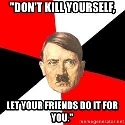 """Advice Hitler - """"Don't kill yourself, Let your friends do it for you."""""""