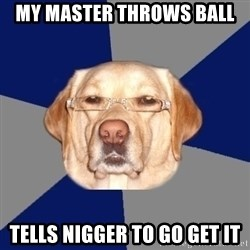 Racist Dog - My master throws ball Tells nigger to go get it