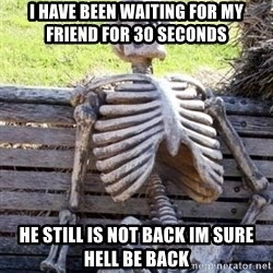 Waiting Skeleton - I HAVE BEEN WAITING FOR MY FRIEND FOR 30 SECONDS HE STILL IS NOT BACK IM SURE HELL BE BACK