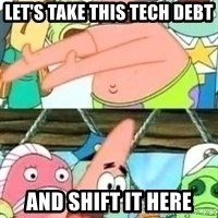 patrick star - Let's take this tech debt and shift it here